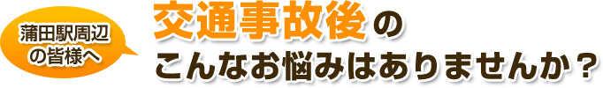 蒲田駅周辺皆様へ交通事故後のこんなお悩みはありませんか?